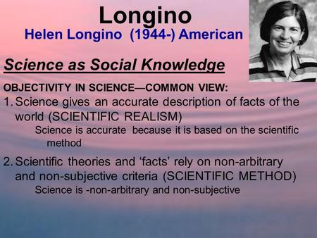Longino Science as Social Knowledge Helen Longino (1944-) American
