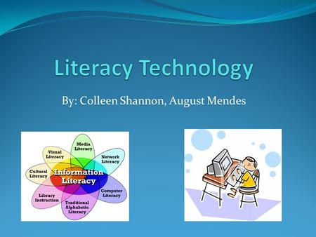 By: Colleen Shannon, August Mendes. Literacy technology is the ability to responsibly, creatively, and effectively use appropriate technology. Uses: Communication.