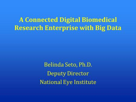 A Connected Digital Biomedical Research Enterprise with Big Data Belinda Seto, Ph.D. Deputy Director National Eye Institute.