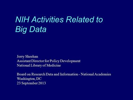 NIH Activities Related to Big Data Jerry Sheehan Assistant Director for Policy Development National Library of Medicine Board on Research Data and Information.