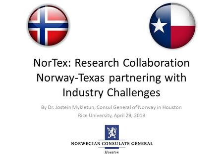 NorTex: Research Collaboration Norway-Texas partnering with Industry Challenges By Dr. Jostein Mykletun, Consul General of Norway in Houston Rice University,