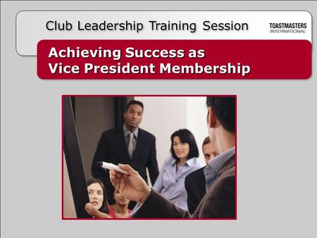 Achieving Success as Vice President Membership Achieving Success as Vice President Membership Club Leadership Training Session.