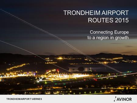 TRONDHEIM AIRPORT VÆRNES TRONDHEIM AIRPORT ROUTES 2015 Connecting Europe to a region in growth.