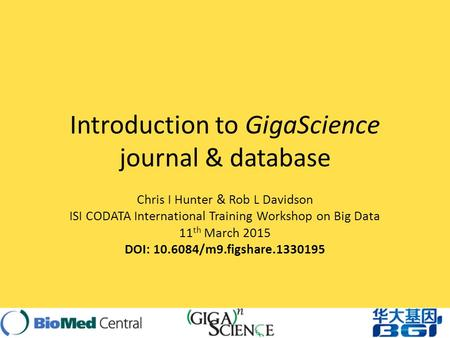 Introduction to GigaScience journal & database Chris I Hunter & Rob L Davidson ISI CODATA International Training Workshop on Big Data 11 th March 2015.