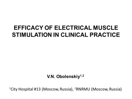 EFFICACY OF ELECTRICAL MUSCLE STIMULATION IN CLINICAL PRACTICE V.N. Obolenskiy 1,2 1 City Hospital #13 (Moscow, Russia), 2 RNRMU (Moscow, Russia)