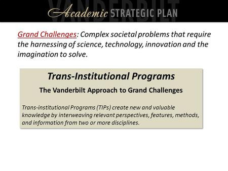 Trans-Institutional Programs The Vanderbilt Approach to Grand Challenges Trans-institutional Programs (TIPs) create new and valuable knowledge by interweaving.