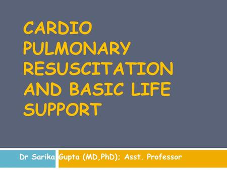 CARDIO PULMONARY RESUSCITATION AND BASIC LIFE SUPPORT Dr Sarika Gupta (MD,PhD); Asst. Professor.