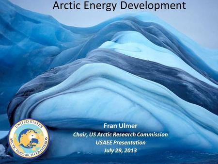 Arctic Energy Development Fran Ulmer Chair, US Arctic Research Commission USAEE Presentation July 29, 2013.