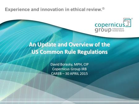 Experience and innovation in ethical review. ® An Update and Overview of the US Common Rule Regulations David Borasky, MPH, CIP Copernicus Group IRB CAREB.