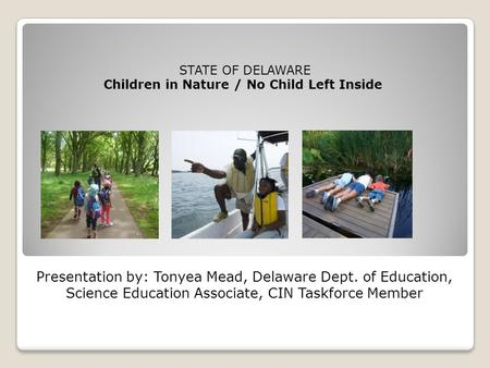 Presentation by: Tonyea Mead, Delaware Dept. of Education, Science Education Associate, CIN Taskforce Member STATE OF DELAWARE Children in Nature / No.