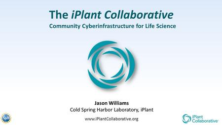 The iPlant Collaborative Community Cyberinfrastructure for Life Science Jason Williams Cold Spring Harbor Laboratory, iPlant www.iPlantCollaborative.org.