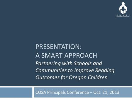 PRESENTATION: A SMART APPROACH Partnering with Schools and Communities to Improve Reading Outcomes for Oregon Children COSA Principals Conference – Oct.