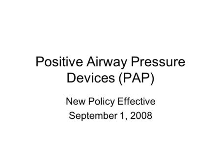 Positive Airway Pressure Devices (PAP) New Policy Effective September 1, 2008.