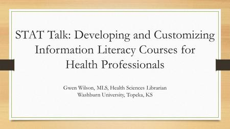 STAT Talk: Developing and Customizing Information Literacy Courses for Health Professionals Gwen Wilson, MLS, Health Sciences Librarian Washburn University,
