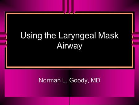 Using the Laryngeal Mask Airway Norman L. Goody, MD.