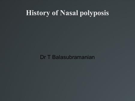 History of Nasal polyposis Dr T Balasubramanian. Introduction Nasal polypi first reported 4000 years ago Egyptians were pioneers in diagnosis & trt of.