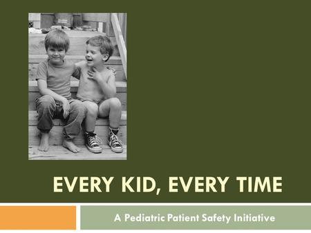 EVERY KID, EVERY TIME A Pediatric Patient Safety Initiative.