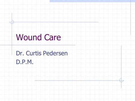 Wound Care Dr. Curtis Pedersen D.P.M.. What is Wound Care ?