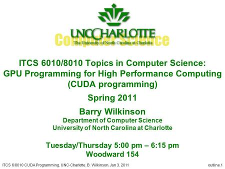 ITCS 6/8010 CUDA Programming, UNC-Charlotte, B. Wilkinson, Jan 3, 2011outline.1 ITCS 6010/8010 Topics in Computer Science: GPU Programming for High Performance.