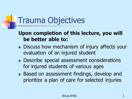 Illinois EMSC1 Trauma Objectives Upon completion of this lecture, you will be better able to: Discuss how mechanism of injury affects your evaluation of.