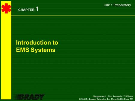 Bergeron et al., First Responder, 7 th Edition © 2005 by Pearson Education, Inc. Upper Saddle River, NJ Introduction to EMS Systems CHAPTER 1 Unit 1 Preparatory.