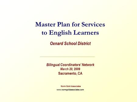 Master Plan for Services to English Learners Oxnard School District Bilingual Coordinators' Network March 20, 2009 Sacramento, CA Norm Gold Associates.