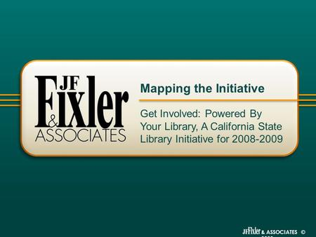 & ASSOCIATES © 2009 Get Involved: Powered By Your Library, A California State Library Initiative for 2008-2009 Mapping the Initiative.
