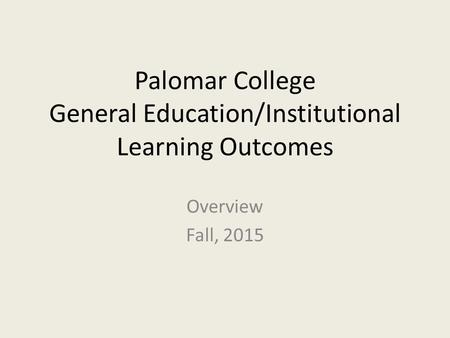 Palomar College General Education/Institutional Learning Outcomes Overview Fall, 2015.
