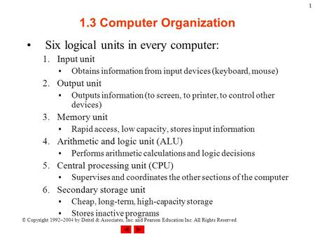 © Copyright 1992–2004 by Deitel & Associates, Inc. and Pearson Education Inc. All Rights Reserved. 1 1.3 Computer Organization Six logical units in every.