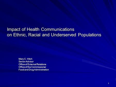1 Impact of Health Communications on Ethnic, Racial and Underserved Populations Mary C. Hitch Senior Advisor Office of External Relations Office of the.
