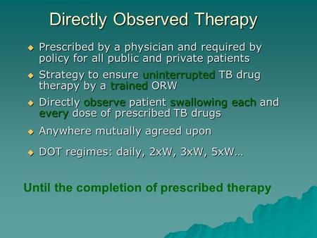 Directly Observed Therapy  Prescribed by a physician and required by policy for all public and private patients  Strategy to ensure uninterrupted TB.