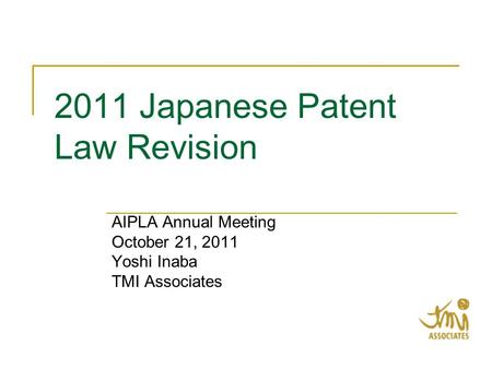 2011 Japanese Patent Law Revision AIPLA Annual Meeting October 21, 2011 Yoshi Inaba TMI Associates.