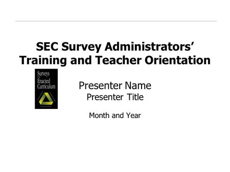 SEC Survey Administrators' Training and Teacher Orientation Presenter Name Presenter Title Month and Year.