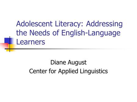Adolescent Literacy: Addressing the Needs of English-Language Learners Diane August Center for Applied Linguistics.