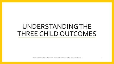 UNDERSTANDING THE THREE CHILD OUTCOMES 1 Maryland State Department of Education - Division of Special Education/Early Intervention Services.