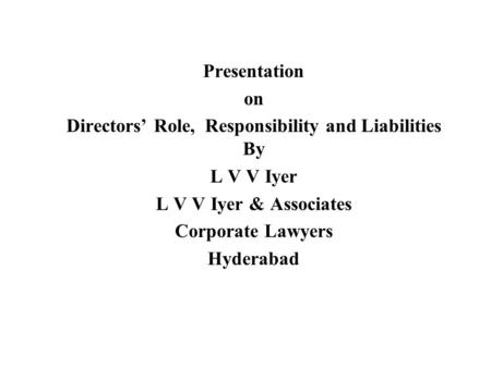 Presentation on Directors' Role, Responsibility and Liabilities By L V V Iyer L V V Iyer & Associates Corporate Lawyers Hyderabad.
