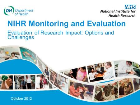 12-Oct-15 NIHR Monitoring and Evaluation Evaluation of Research Impact: Options and Challenges October 2012.