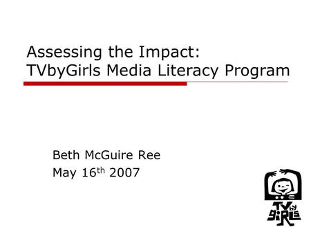 1 Assessing the Impact: TVbyGirls Media Literacy Program Beth McGuire Ree May 16 th 2007.