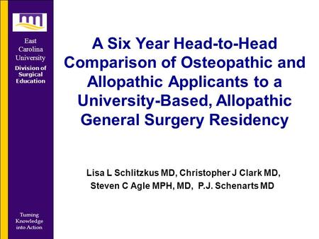 East Carolina University Division of Surgical Education Turning Knowledge into Action A Six Year Head-to-Head Comparison of Osteopathic and Allopathic.