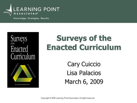 Copyright © 2008 Learning Point Associates. All rights reserved. Surveys of the Enacted Curriculum Cary Cuiccio Lisa Palacios March 6, 2009.