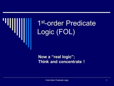 "First-Order Predicate Logic1 1 st -order Predicate Logic (FOL) Now a ""real logic""; Think and concentrate !"