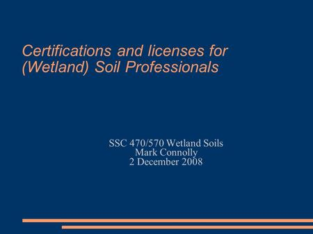 Certifications and licenses for (Wetland) Soil Professionals SSC 470/570 Wetland Soils Mark Connolly 2 December 2008.