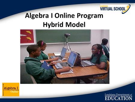 Algebra I Online Program Hybrid Model. Program Goals Provide students with… Certified and qualified Algebra instructor (online) In-class teacher (f2f)