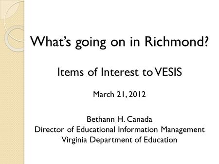 What's going on in Richmond? Items of Interest to VESIS March 21, 2012 Bethann H. Canada Director of Educational Information Management Virginia Department.