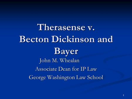 1 Therasense v. Becton Dickinson and Bayer John M. Whealan Associate Dean for IP Law George Washington Law School.