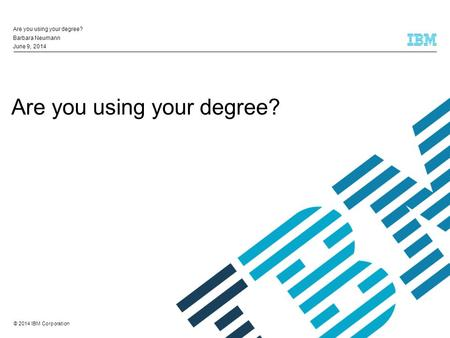 © 2014 IBM Corporation Are you using your degree? Barbara Neumann June 9, 2014.