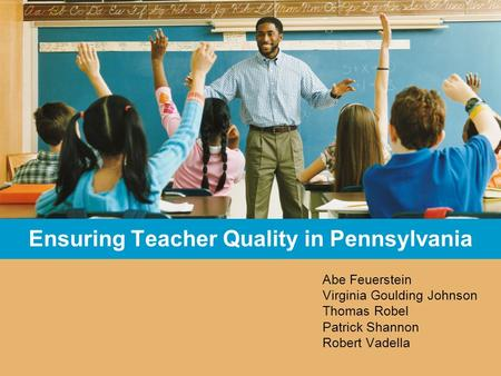Ensuring Teacher Quality in Pennsylvania Abe Feuerstein Virginia Goulding Johnson Thomas Robel Patrick Shannon Robert Vadella.