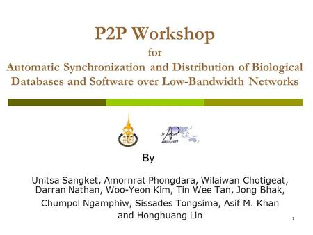1 P2P Workshop for Automatic Synchronization and Distribution of Biological Databases and Software over Low-Bandwidth Networks Unitsa Sangket, Amornrat.