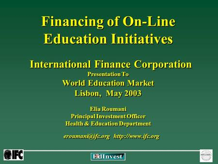 Financing of On-Line Education Initiatives International Finance Corporation Presentation To World Education Market Lisbon, May 2003 Elia Roumani Principal.