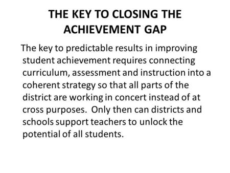 THE KEY TO CLOSING THE ACHIEVEMENT GAP The key to predictable results in improving student achievement requires connecting curriculum, assessment and instruction.